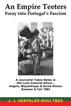An Empire Teeters - Foray into Portugal's Fascism: A Journalist Takes Notes in Old Luso Colonial Africa - Angola, Mocambique & Guine Bissau Summer & Fall 1963