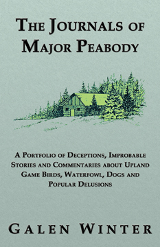 The Journals of Major Peabody: A Portfolio of Deceptions, Improbable Stories and Commentaries about Upland Game Birds, Waterfowl, Dogs and Popular Delusions