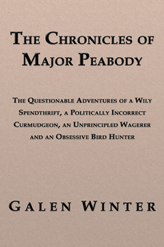 The Chronicles of Major Peabody: The Questionable Adventures of a Wily Spendthrift, a Politically Incorrect Curmudgeon, an Unprincipled Wagerer and an Obsessive Bird Hunter